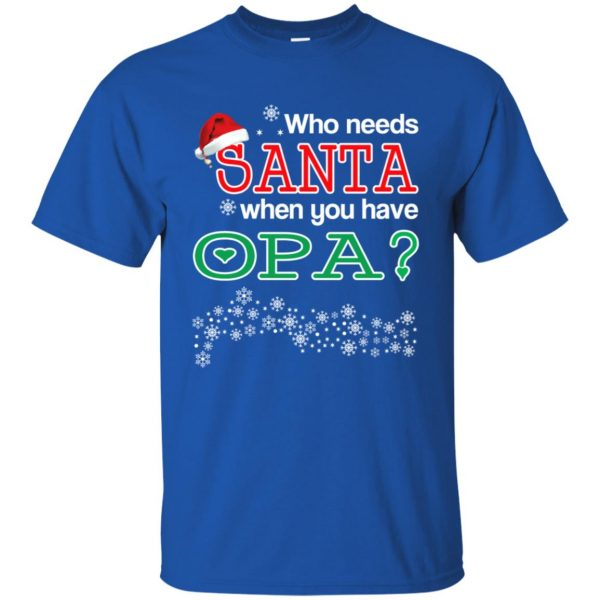 Who Needs Santa When You Have Opa? Christmas T-Shirts, Hoodie, Tank