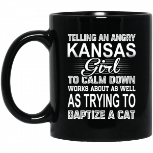Telling An Angry Kansas Girl To Calm Down Works About As Well As Trying To Baptize A Cat Mug Coffee Mugs