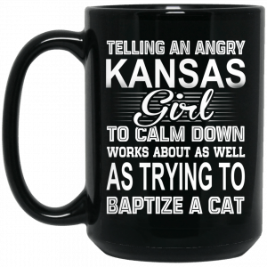 Telling An Angry Kansas Girl To Calm Down Works About As Well As Trying To Baptize A Cat Mug Coffee Mugs 2