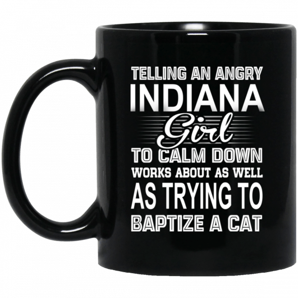 Telling An Angry Indiana Girl To Calm Down Works About As Well As Trying To Baptize A Cat Mug Coffee Mugs