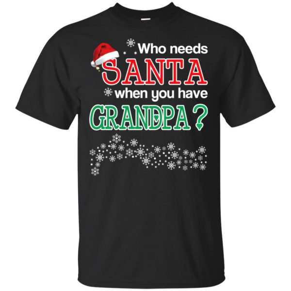 Who Needs Santa When You Have Granpa? Christmas T-Shirts, Hoodie, Tank