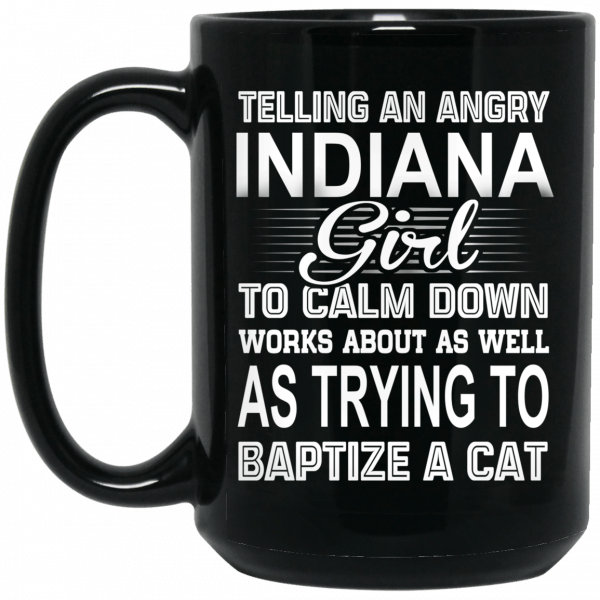 Telling An Angry Indiana Girl To Calm Down Works About As Well As Trying To Baptize A Cat Mug