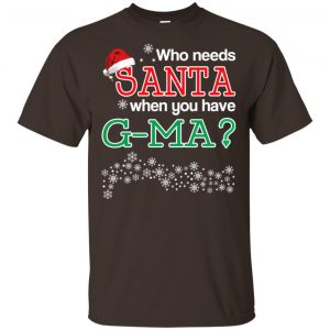 Who Needs Santa When You Have G-Ma? Christmas T-Shirts, Hoodie, Tank Apparel
