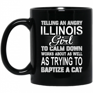 Telling An Angry Illinois Girl To Calm Down Works About As Well As Trying To Baptize A Cat Mug Coffee Mugs