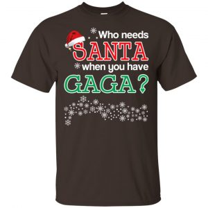 Who Needs Santa When You Have Gaga? Christmas T-Shirts, Hoodie, Tank Apparel