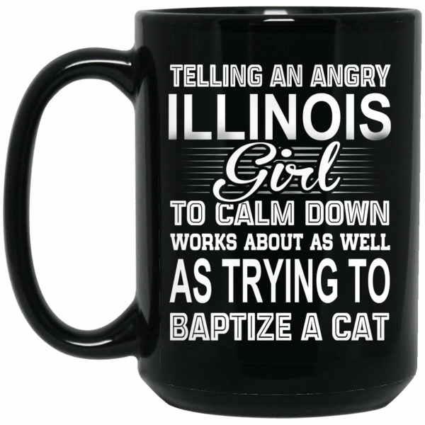 Telling An Angry Illinois Girl To Calm Down Works About As Well As Trying To Baptize A Cat Mug