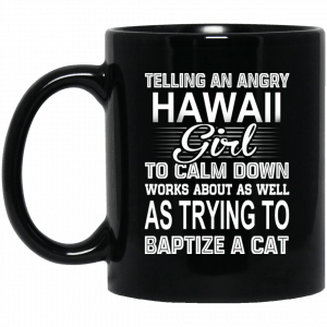 Telling An Angry Hawaii Girl To Calm Down Works About As Well As Trying To Baptize A Cat Mug
