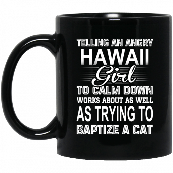 Telling An Angry Hawaii Girl To Calm Down Works About As Well As Trying To Baptize A Cat Mug Coffee Mugs