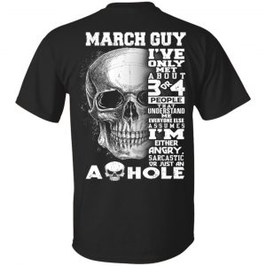 March Guy I've Only Met About 3 Or 4 People T-Shirts, Hoodie, Tank Apparel