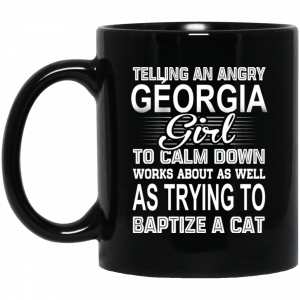 Telling An Angry Georgia Girl To Calm Down Works About As Well As Trying To Baptize A Cat Mug