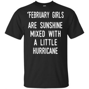February Girls Are Sunshine Mixed With A Little Hurricane T-Shirts, Hoodie, Tank