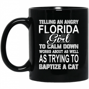 Telling An Angry Florida Girl To Calm Down Works About As Well As Trying To Baptize A Cat Mug