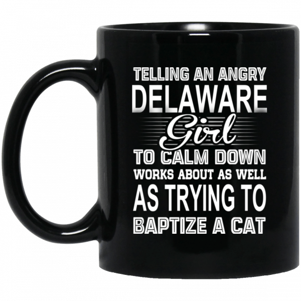 Telling An Angry Delaware Girl To Calm Down Works About As Well As Trying To Baptize A Cat Mug Coffee Mugs 3