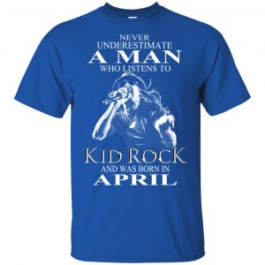 A Man Who Listens To Kid Rock And Was Born In April T-Shirts, Hoodie, Tank