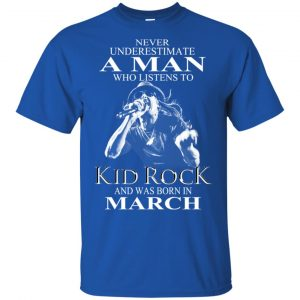 A Man Who Listens To Kid Rock And Was Born In March T-Shirts, Hoodie, Tank