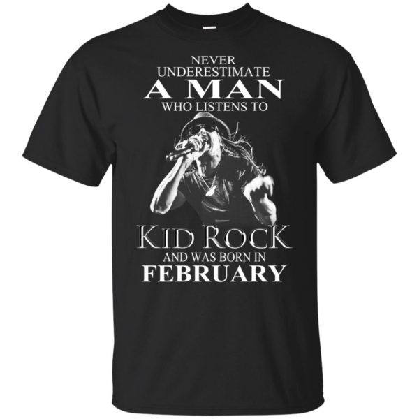 A Man Who Listens To Kid Rock And Was Born In February T-Shirts, Hoodie, Tank