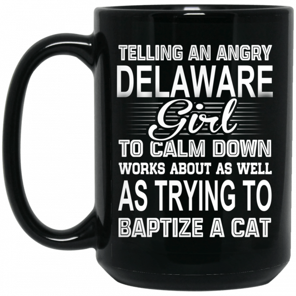 Telling An Angry Delaware Girl To Calm Down Works About As Well As Trying To Baptize A Cat Mug Coffee Mugs 4