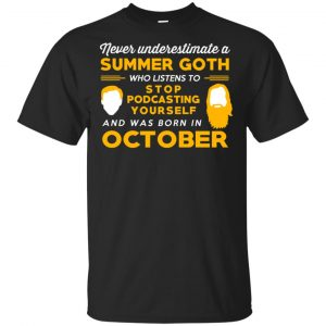 A Summer Goth Who Listens To Stop Podcasting Yourself And Was Born In October T-Shirts, Hoodie, Tank