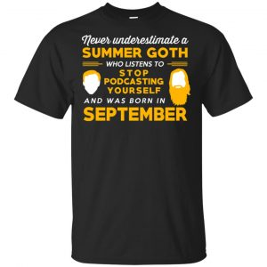 A Summer Goth Who Listens To Stop Podcasting Yourself And Was Born In September T-Shirts, Hoodie, Tank