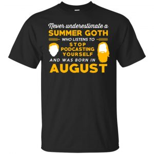 A Summer Goth Who Listens To Stop Podcasting Yourself And Was Born In August T-Shirts, Hoodie, Tank