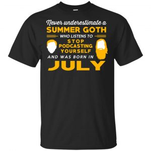 A Summer Goth Who Listens To Stop Podcasting Yourself And Was Born In July T-Shirts, Hoodie, Tank