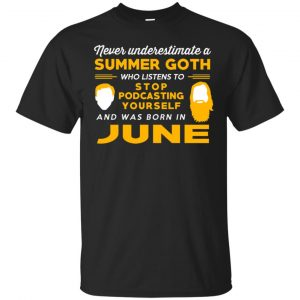 A Summer Goth Who Listens To Stop Podcasting Yourself And Was Born In June T-Shirts, Hoodie, Tank