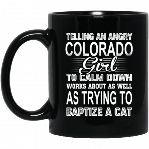 Telling An Angry Colorado Girl To Calm Down Works About As Well As Trying To Baptize A Cat Mug Coffee Mugs