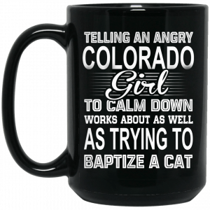 Telling An Angry Colorado Girl To Calm Down Works About As Well As Trying To Baptize A Cat Mug Coffee Mugs 2