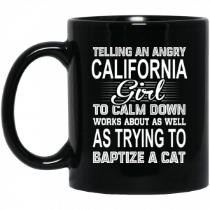 Telling An Angry California Girl To Calm Down Works About As Well As Trying To Baptize A Cat Mug Coffee Mugs