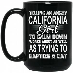 Telling An Angry California Girl To Calm Down Works About As Well As Trying To Baptize A Cat Mug Coffee Mugs 2