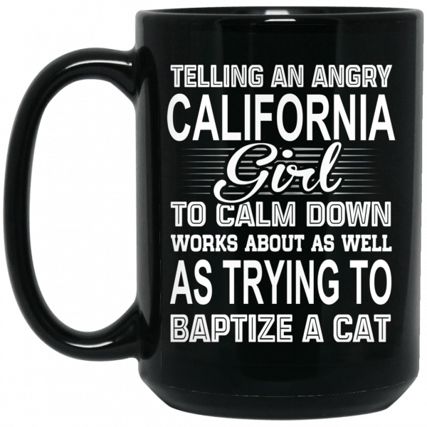 Telling An Angry California Girl To Calm Down Works About As Well As Trying To Baptize A Cat Mug