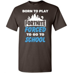 Born To Play Fortnite Forced To Go To School T-Shirts, Hoodie, Tank