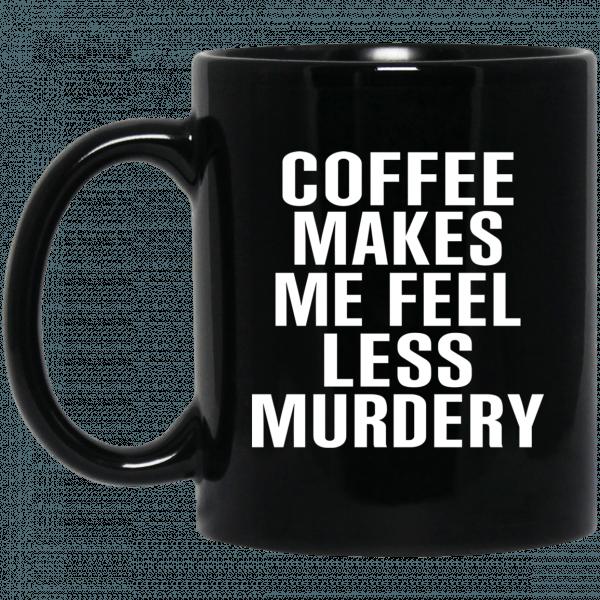 Coffee Makes Me Feel Less Murdery 11 oz 15oz Mug Coffee Mugs