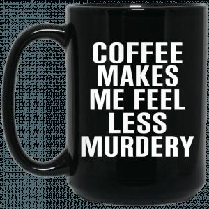 Coffee Makes Me Feel Less Murdery 11 oz 15oz Mug Coffee Mugs 2