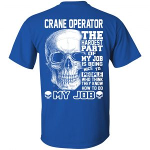 Crane Operator The Hardest Part Of My Job Is Being Nice To People T-Shirts, Hoodie, Tank Apparel