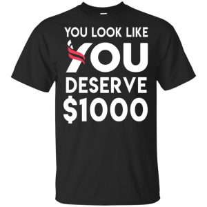 You Look Like You Deserve $1000 T-Shirts, Hoodie, Tank Apparel