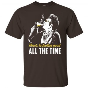Cosmo Kramer: Here's To Feeling Good All The Time T-Shirts, Hoodie, Tank Apparel 2