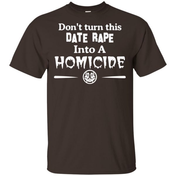 Don't Turn This Date Rape Into A Homicide T-Shirts, Hoodie, Tank Apparel 4