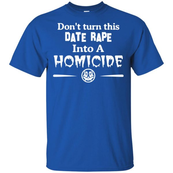Don't Turn This Date Rape Into A Homicide T-Shirts, Hoodie, Tank Apparel 5