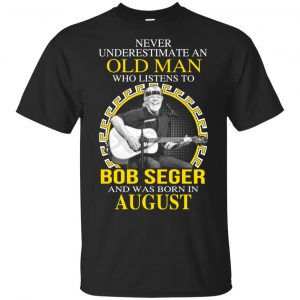 An Old Man Who Listens To Bob Seger And Was Born In August T-Shirts, Hoodie, Tank Apparel