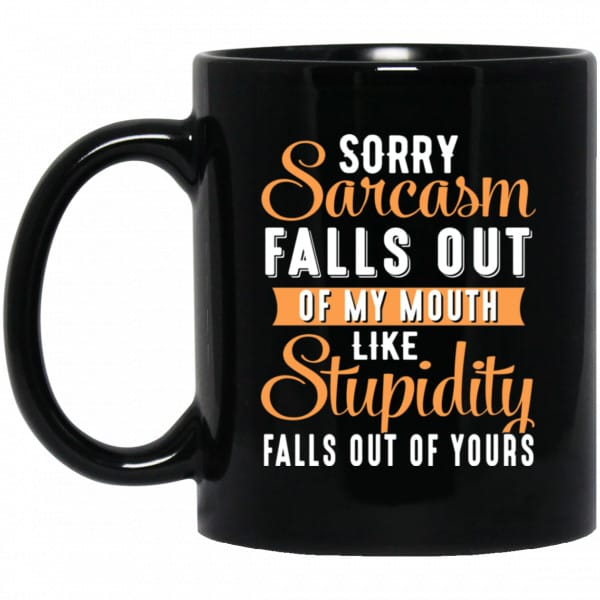 Sorry Sarcasm Falls Out Of My Mouth Like Stupidity Falls Out Of Yours Mug Coffee Mugs