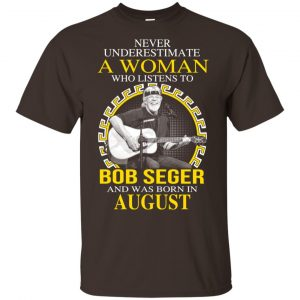 A Woman Who Listens To Bob Seger And Was Born In August T-Shirts, Hoodie, Tank Apparel