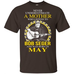 A Mother Who Listens To Bob Seger And Was Born In May T-Shirts, Hoodie, Tank Apparel