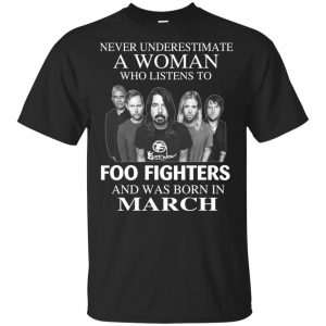 A Woman Who Listens To Foo Fighters And Was Born In March T-Shirts, Hoodie, Tank