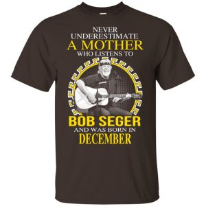 A Mother Who Listens To Bob Seger And Was Born In December T-Shirts, Hoodie, Tank Apparel