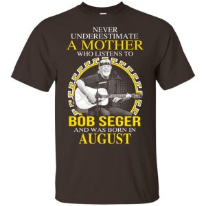 A Mother Who Listens To Bob Seger And Was Born In August T-Shirts, Hoodie, Tank Apparel