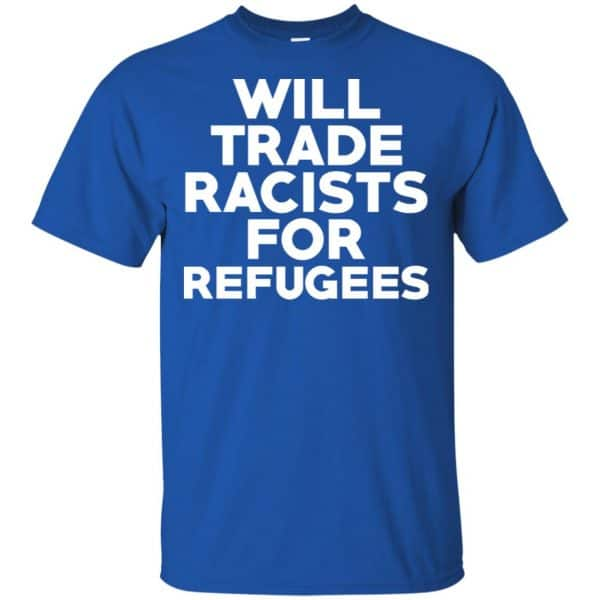 Will Trade Racists For Refugees Never Trump T-Shirts, Hoodie, Tank Apparel