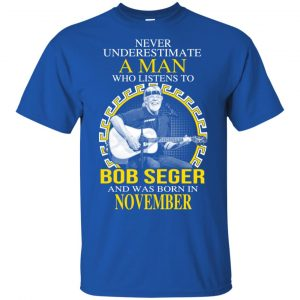 A Man Who Listens To Bob Seger And Was Born In November T-Shirts, Hoodie, Tank Apparel
