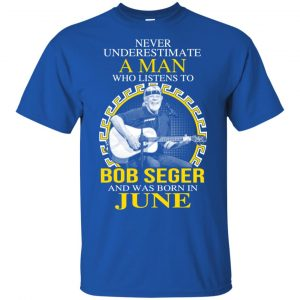 A Man Who Listens To Bob Seger And Was Born In June T-Shirts, Hoodie, Tank Apparel