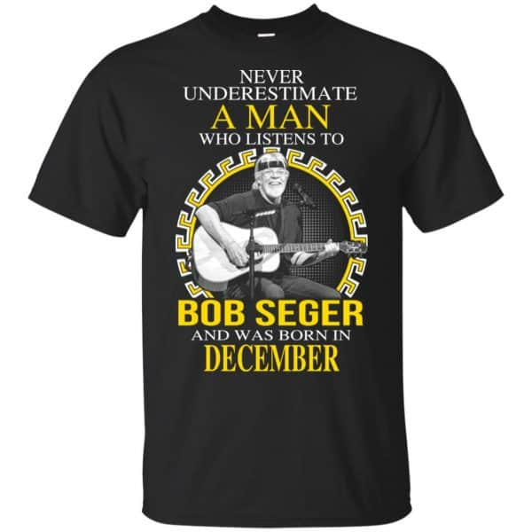 A Man Who Listens To Bob Seger And Was Born In December T-Shirts, Hoodie, Tank Apparel 3